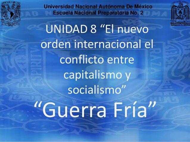 """Universidad Nacional Autónoma De México    Escuela Nacional Preparatoria No. 2 UNIDAD 8 """"El nuevoorden internacional el   ..."""