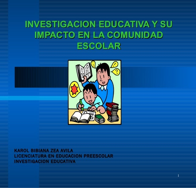 1 INVESTIGACION EDUCATIVA Y SUINVESTIGACION EDUCATIVA Y SU IMPACTO EN LA COMUNIDADIMPACTO EN LA COMUNIDAD ESCOLARESCOLAR K...