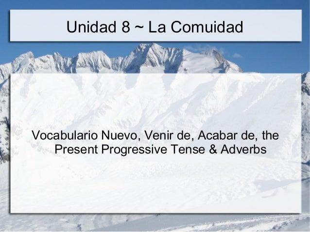 Unidad 8 ~ La Comuidad  Vocabulario Nuevo, Venir de, Acabar de, the  Present Progressive Tense & Adverbs