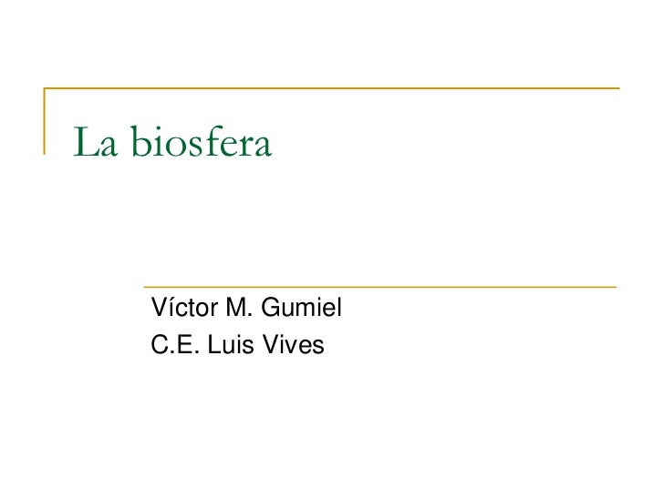 La biosfera    Víctor M. Gumiel    C.E. Luis Vives