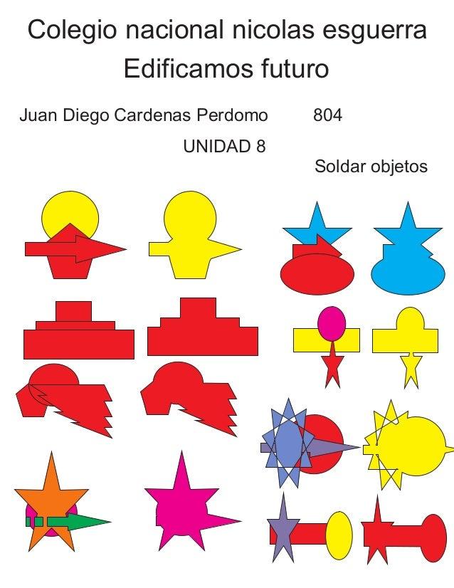 Colegio nacional nicolas esguerra Edificamos futuro Juan Diego Cardenas Perdomo 804 UNIDAD 8 Soldar objetos