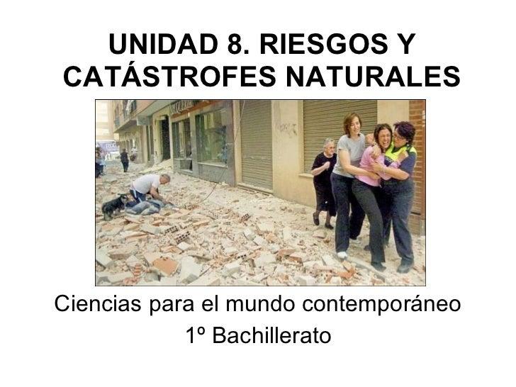 UNIDAD 8. RIESGOS Y CATÁSTROFES NATURALES Ciencias para el mundo contemporáneo 1º Bachillerato