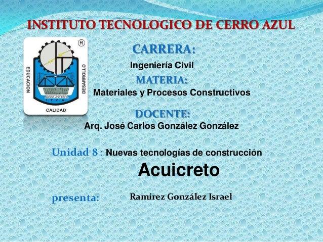 INSTITUTO TECNOLOGICO DE CERRO AZUL CARRERA: Ingeniería Civil MATERIA: Materiales y Procesos Constructivos DOCENTE: Arq. J...