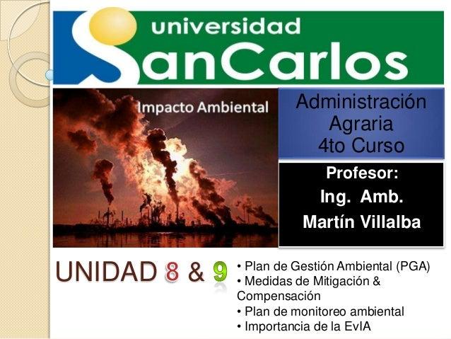 Administración Agraria 4to Curso Profesor:  Ing. Amb. Martín Villalba  UNIDAD  &  • Plan de Gestión Ambiental (PGA) • Medi...