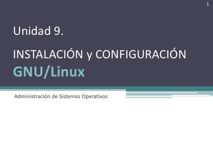 1Unidad 9.INSTALACIÓN y CONFIGURACIÓNGNU/LinuxAdministración de Sistemas Operativos