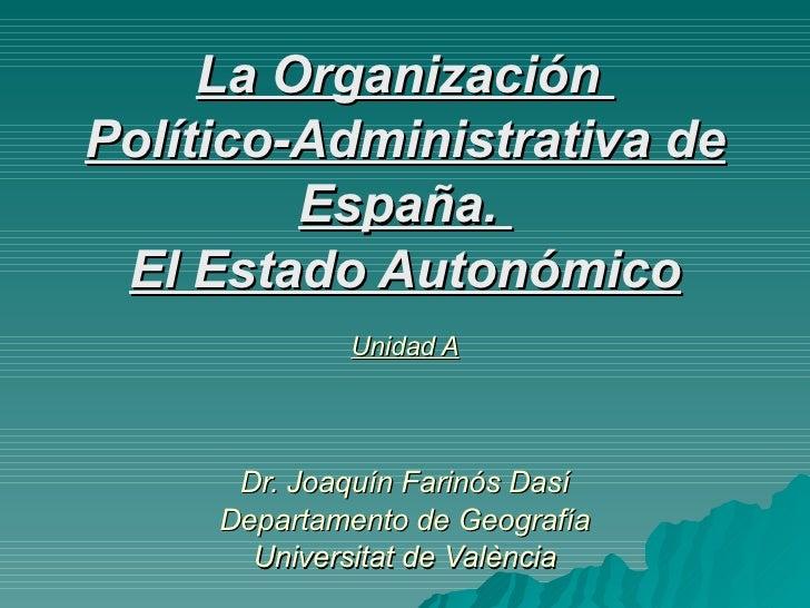 La Organización  Político-Administrativa de España.  El Estado Autonómico Unidad A Dr. Joaquín Farinós Dasí Departamento d...