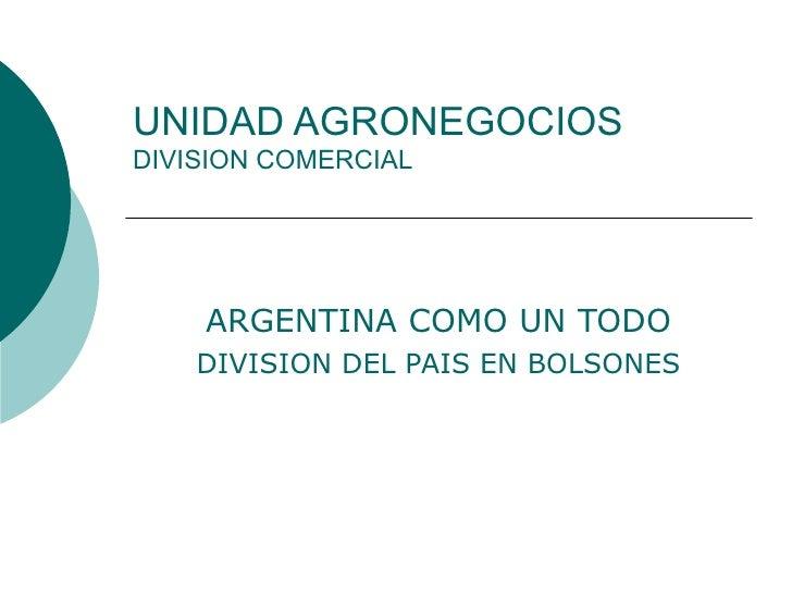 UNIDAD AGRONEGOCIOS DIVISION COMERCIAL ARGENTINA COMO UN TODO DIVISION DEL PAIS EN BOLSONES