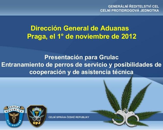 Dirección General de Aduanas        Praga, el 1° de noviembre de 2012             Presentación para GrulacEntranamiento de...