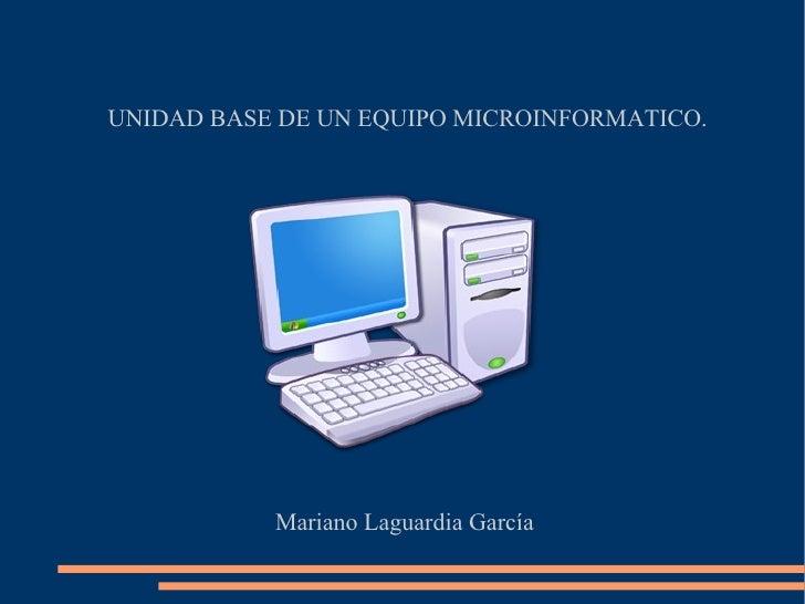 UNIDAD BASE DE UN EQUIPO MICROINFORMATICO. Mariano Laguardia García