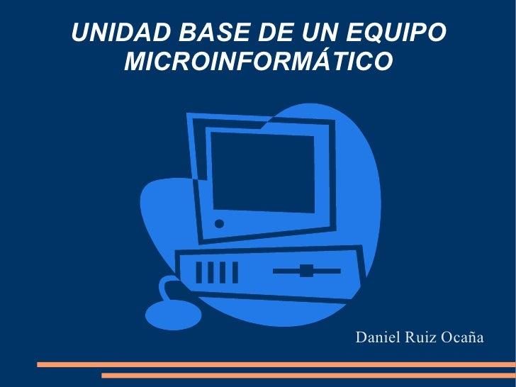 UNIDAD BASE DE UN EQUIPO MICROINFORMÁTICO <ul>Daniel Ruiz Ocaña </ul>