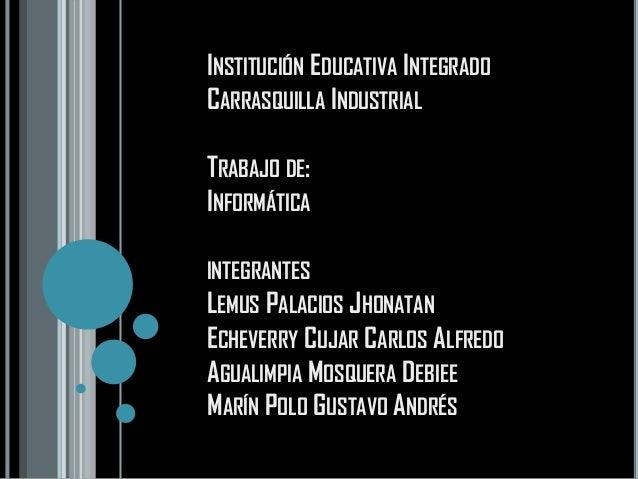 INSTITUCIÓN EDUCATIVA INTEGRADOCARRASQUILLA INDUSTRIALTRABAJO DE:INFORMÁTICAINTEGRANTESLEMUS PALACIOS JHONATANECHEVERRY CU...