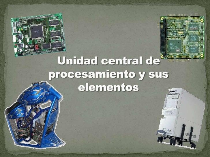 Unidad central de procesamiento y sus elementos<br />