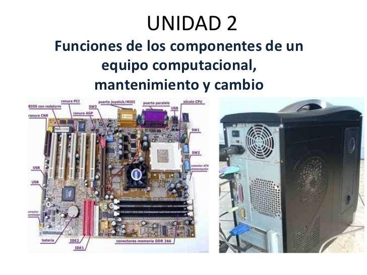UNIDAD 2Funciones de los componentes de un      equipo computacional,     mantenimiento y cambio