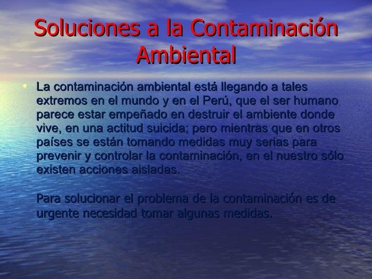 Soluciones a la Contaminación Ambiental <ul><li>La contaminación ambiental está llegando a tales extremos en el mundo y en...