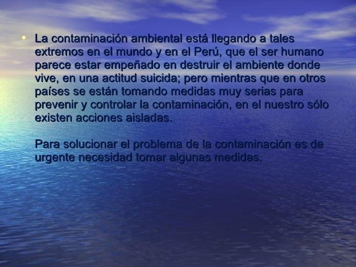 <ul><li>La contaminación ambiental está llegando a tales extremos en el mundo y en el Perú, que el ser humano parece estar...
