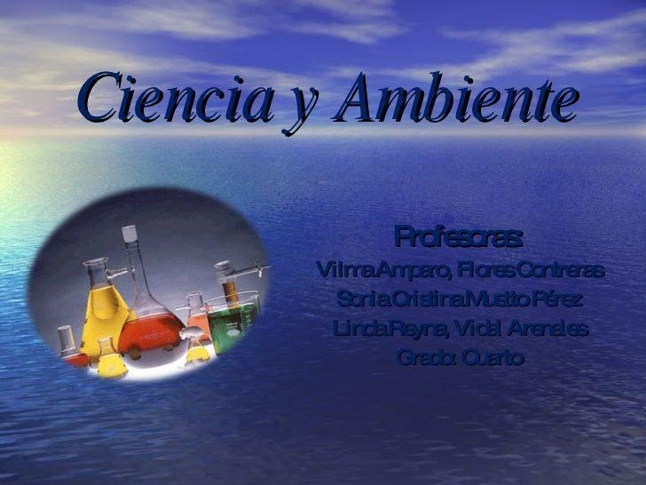 Ciencia y Ambiente <ul><li>Profesoras: </li></ul><ul><li>Vilma Amparo, Flores Contreras </li></ul><ul><li>Sonia Cristina M...