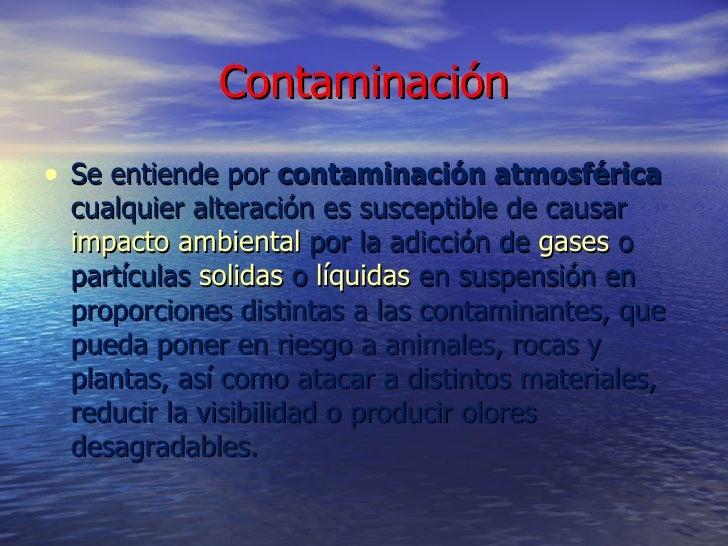 Contaminación <ul><li>Se entiende por  contaminación atmosférica  cualquier alteración es susceptible de causar  impacto a...