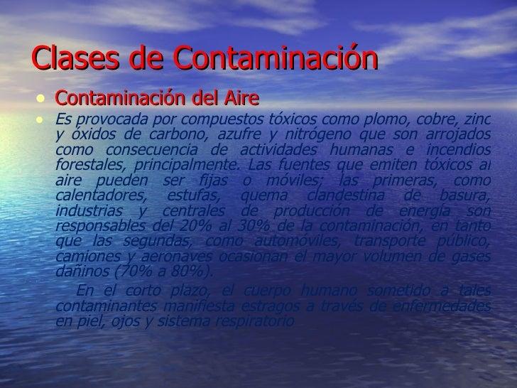 Clases de Contaminación <ul><li>Contaminación del Aire </li></ul><ul><li>Es provocada por compuestos tóxicos como plomo, c...