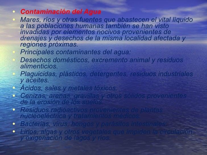 <ul><li>Contaminación del Agua  </li></ul><ul><li>Mares, ríos y otras fuentes que abastecen el vital líquido a las poblaci...
