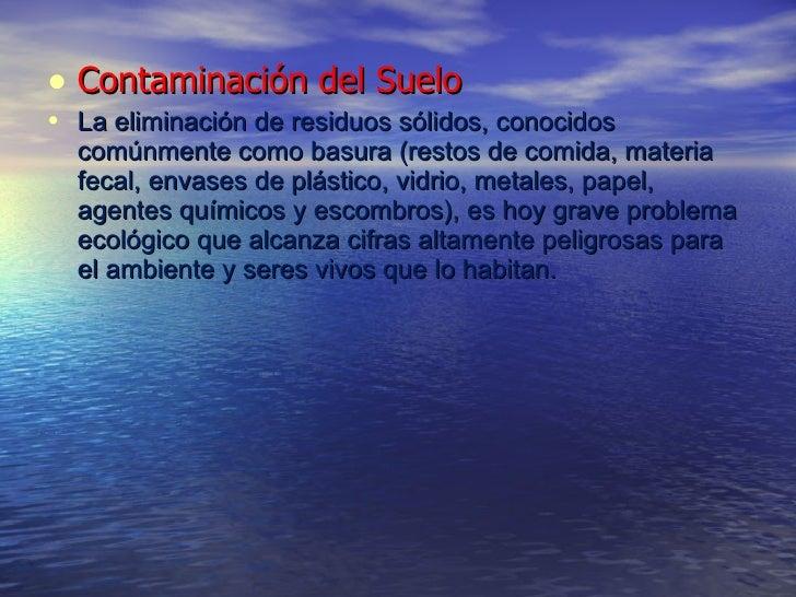 <ul><li>Contaminación del Suelo </li></ul><ul><li>La eliminación de residuos sólidos, conocidos comúnmente como basura (re...