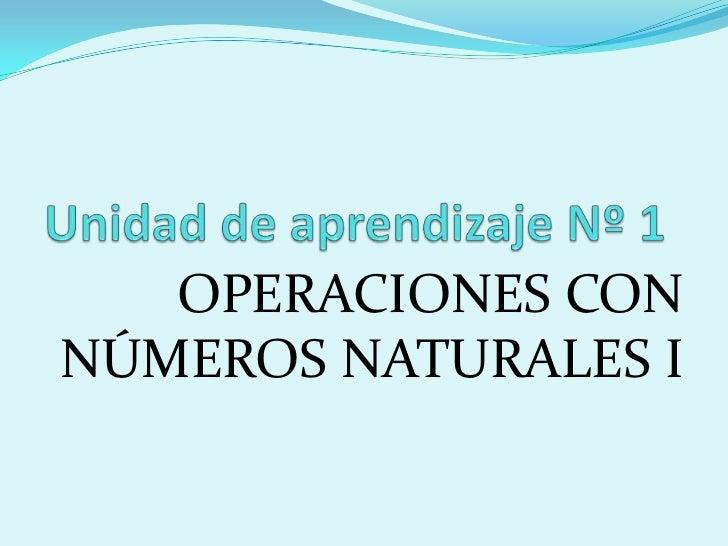 Unidad de aprendizaje Nº 1<br />OPERACIONES CON NÚMEROS NATURALES I    <br />