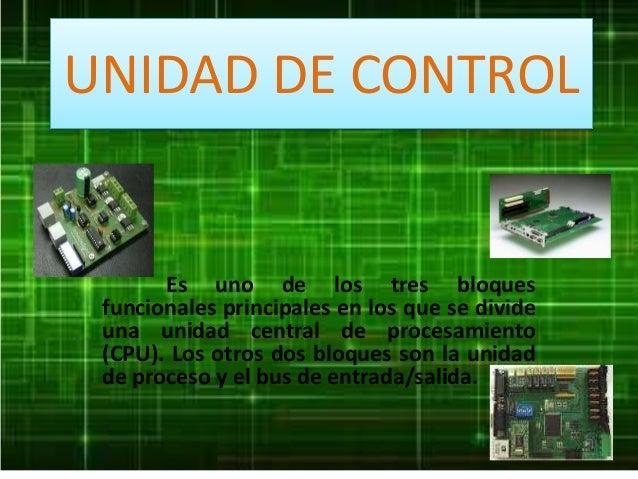 UNIDAD DE CONTROL Es uno de los tres bloques funcionales principales en los que se divide una unidad central de procesamie...