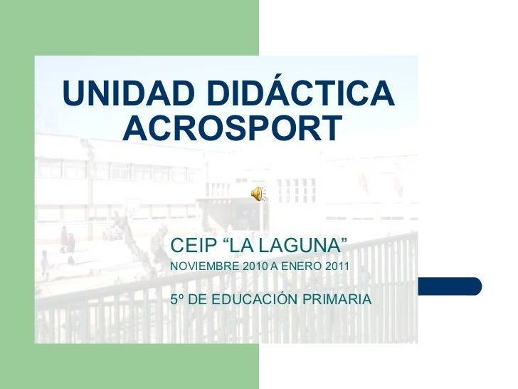 """UNIDAD DIDÁCTICA  ACROSPORT CEIP """"LA LAGUNA"""" NOVIEMBRE 2010 A ENERO 2011 5º DE EDUCACIÓN PRIMARIA"""