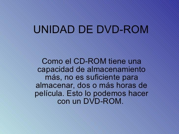 UNIDAD DE DVD-ROM Como el CD-ROM tiene una capacidad de almacenamiento más, no es suficiente para almacenar, dos o más hor...