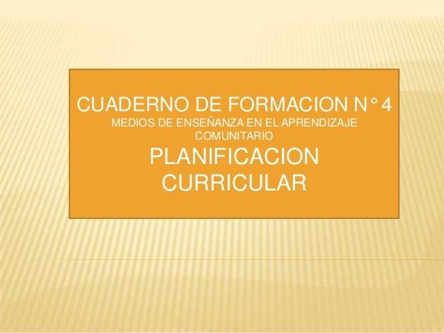 CUADERNO DE FORMACION N° 4 MEDIOS DE ENSEÑANZA EN EL APRENDIZAJE COMUNITARIO  PLANIFICACION CURRICULAR