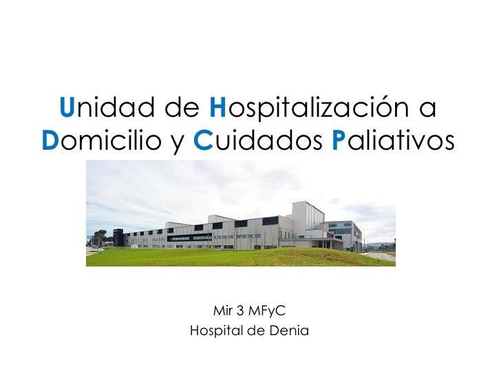 Unidad de Hospitalización a Domicilio y Cuidados Paliativos                   Mir 3 MFyC            Hospital de Denia