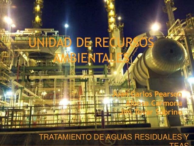 UNIDAD DE RECURSOS AMBIENTALES TRATAMIENTO DE AGUAS RESIDUALES Y Juan Carlos Pearson Alonso Carmona Jim Tovar Sobrino