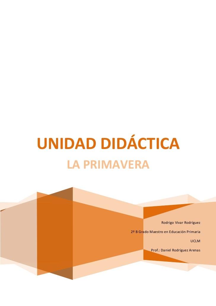 UNIDAD DIDÁCTICA   LA PRIMAVERA                             Rodrigo Vivar Rodríguez            2º B Grado Maestro en Educa...