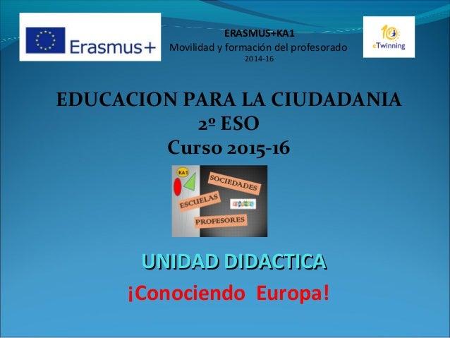 EDUCACION PARA LA CIUDADANIA 2º ESO Curso 2015-16 UNIDAD DIDACTICAUNIDAD DIDACTICA ¡Conociendo Europa! ERASMUS+KA1 Movilid...