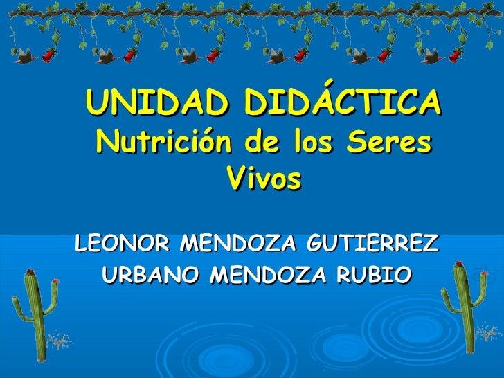 UNIDAD DIDÁCTICA Nutrición de los Seres          VivosLEONOR MENDOZA GUTIERREZ  URBANO MENDOZA RUBIO