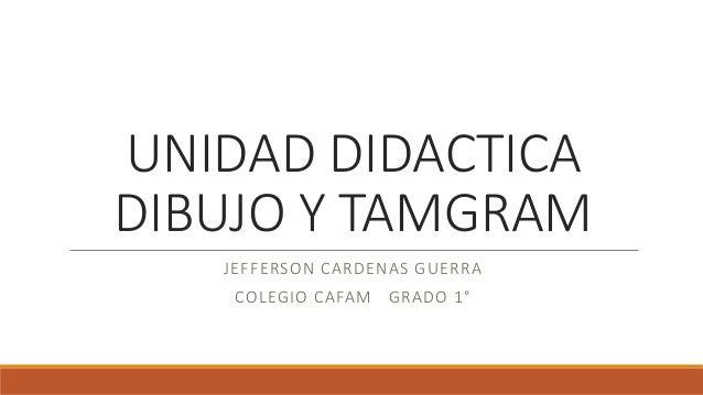 UNIDAD DIDACTICA  DIBUJO Y TAMGRAM  JEFFERSON CARDENAS GUERRA  COLEGIO CAFAM GRADO 1°