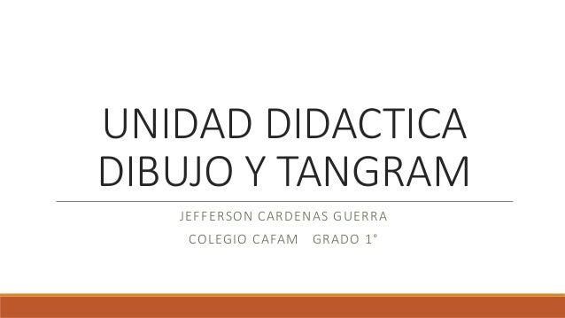 UNIDAD DIDACTICA  DIBUJO Y TANGRAM  JEFFERSON CARDENAS GUERRA  COLEGIO CAFAM GRADO 1°