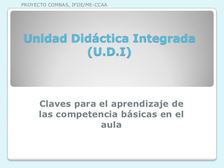 PROYECTO COMBAS, IFIIE/ME-CCAAUnidad Didáctica Integrada         (U.D.I)      Claves para el aprendizaje de      las compe...