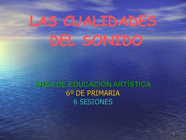 LAS CUALIDADES  DEL SONIDO ÁREA DE EDUCACIÓN ARTÍSTICA 6º DE PRIMARIA 6 SESIONES