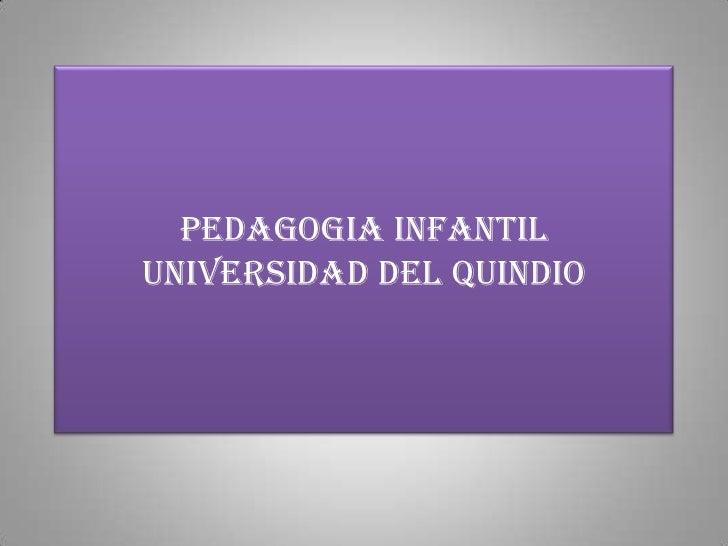 PEDAGOGIA INFANTILUNIVERSIDAD DEL QUINDIO<br />
