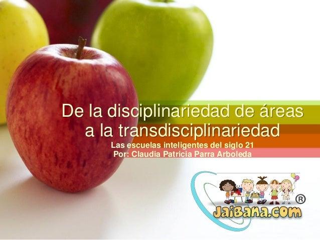 De la disciplinariedad de áreas a la transdisciplinariedad Las escuelas inteligentes del siglo 21 Por: Claudia Patricia Pa...