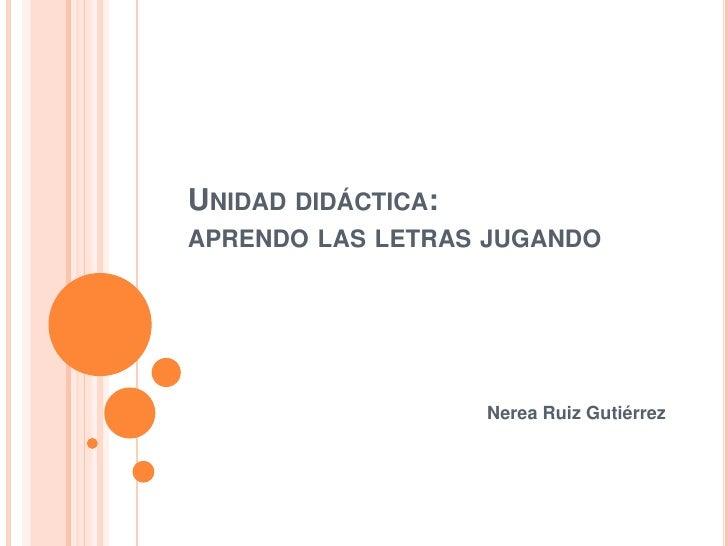 Unidad didáctica:aprendo las letras jugando<br />Nerea Ruiz Gutiérrez<br />