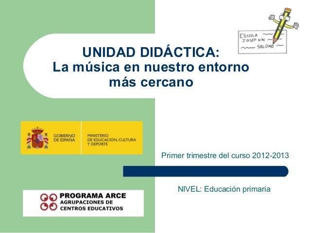 UNIDAD DIDÁCTICA:La música en nuestro entorno        más cercano               Primer trimestre del curso 2012-2013       ...