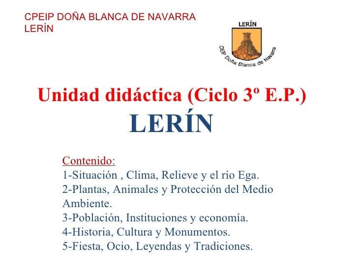 Unidad didáctica (Ciclo 3º E.P.) LERÍN CPEIP DOÑA BLANCA DE NAVARRA LERÍN Contenido : 1-Situación , Clima, Relieve y el rí...