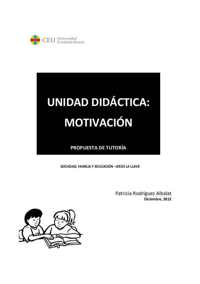 SOCIEDAD, FAMILIA Y EDUCACIÓN –JESÚS LA LLAVEPatricia Rodríguez AlbalatDiciembre, 2012UNIDAD DIDÁCTICA:MOTIVACIÓNPROPUESTA...