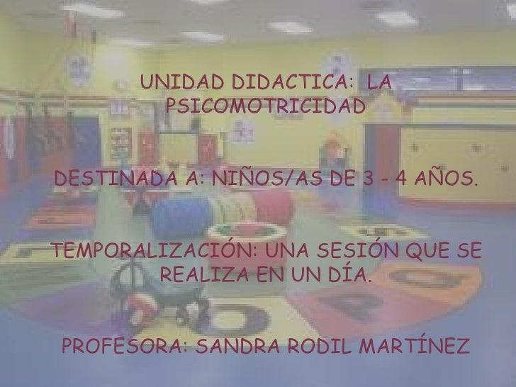 UNIDAD DIDACTICA:  LA PSICOMOTRICIDAD<br />DESTINADA A: NIÑOS/AS DE 3 - 4 AÑOS.<br />TEMPORALIZACIÓN: UNA SESIÓN QUE SE RE...