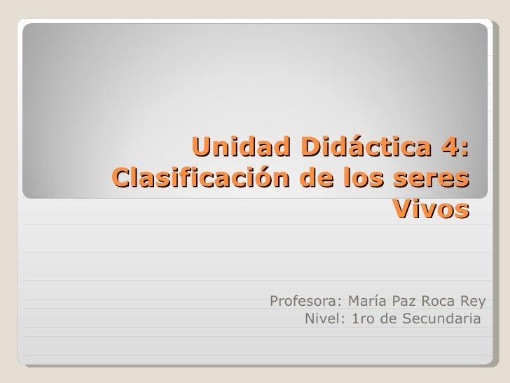 Unidad Didáctica 4: Clasificación de los seres Vivos Profesora: María Paz Roca Rey Nivel: 1ro de Secundaria