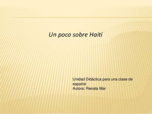 Un poco sobre Haití        Unidad Didáctica para una clase de        español        Autora: Renata Mar