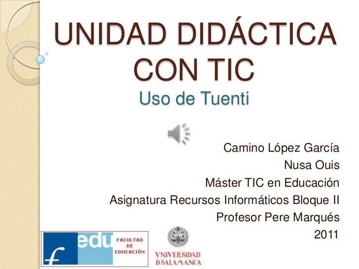 UNIDAD DIDÁCTICA CON TICUso de Tuenti<br />Camino López García<br />NusaOuis<br />Máster TIC en Educación<br />Asignatura ...