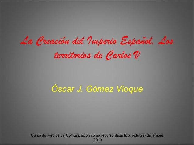 Curso de Medios de Comunicación como recurso didáctico, octubre- diciembre. 2010 La Creación del Imperio Español. Los terr...