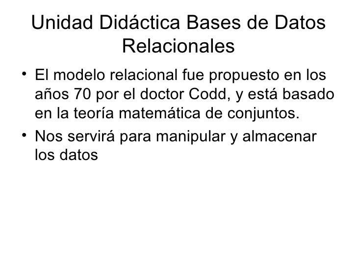 Unidad Didáctica Bases de Datos Relacionales <ul><li>El modelo relacional fue propuesto en los años 70 por el doctor Codd,...